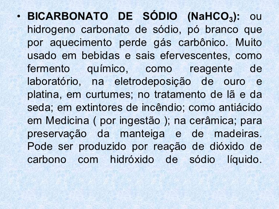 BICARBONATO DE SÓDIO (NaHCO3): ou hidrogeno carbonato de sódio, pó branco que por aquecimento perde gás carbônico.
