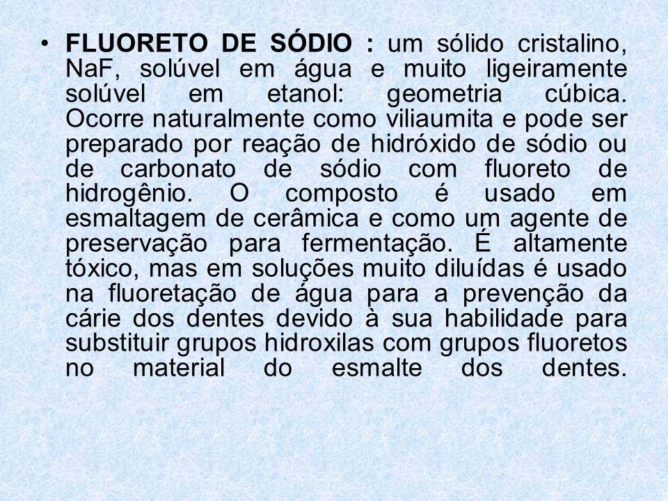 FLUORETO DE SÓDIO : um sólido cristalino, NaF, solúvel em água e muito ligeiramente solúvel em etanol: geometria cúbica.