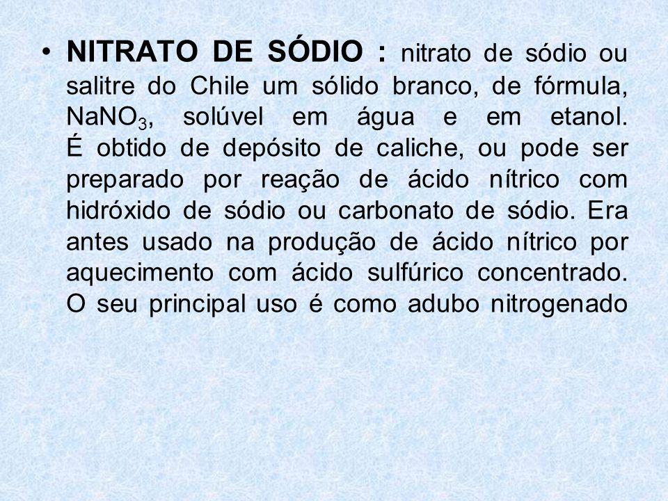 NITRATO DE SÓDIO : nitrato de sódio ou salitre do Chile um sólido branco, de fórmula, NaNO3, solúvel em água e em etanol.