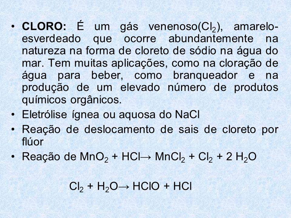CLORO: É um gás venenoso(Cl2), amarelo-esverdeado que ocorre abundantemente na natureza na forma de cloreto de sódio na água do mar. Tem muitas aplicações, como na cloração de água para beber, como branqueador e na produção de um elevado número de produtos químicos orgânicos.
