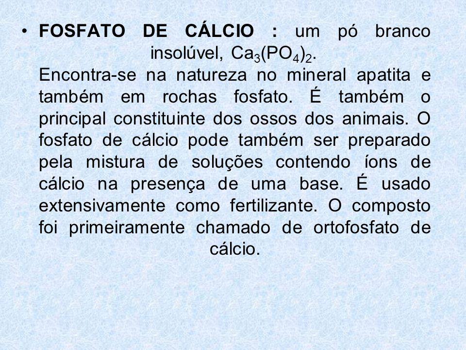 FOSFATO DE CÁLCIO : um pó branco insolúvel, Ca3(PO4)2