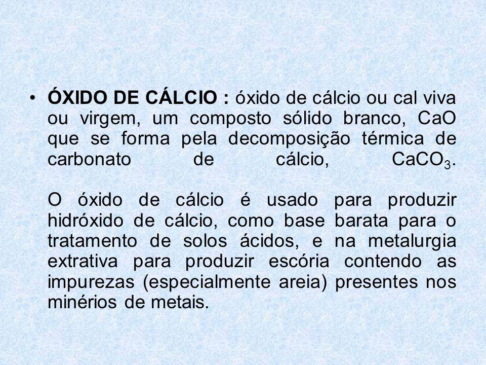 ÓXIDO DE CÁLCIO : óxido de cálcio ou cal viva ou virgem, um composto sólido branco, CaO que se forma pela decomposição térmica de carbonato de cálcio, CaCO3.