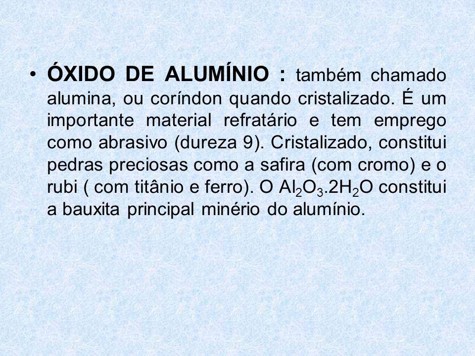 ÓXIDO DE ALUMÍNIO : também chamado alumina, ou coríndon quando cristalizado.