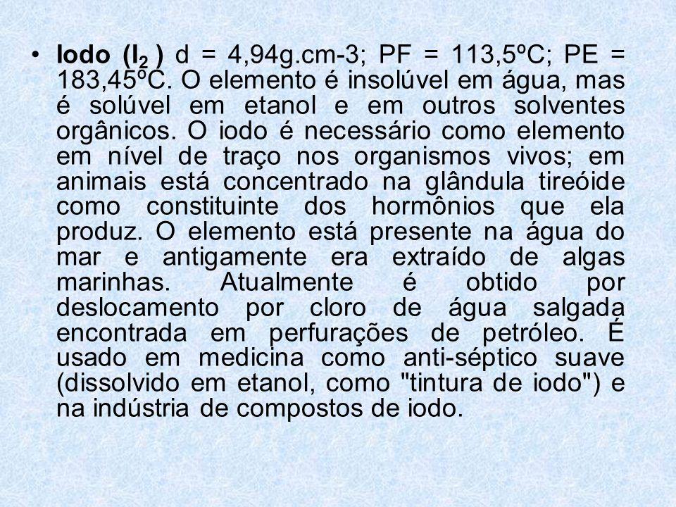 Iodo (I2 ) d = 4,94g. cm-3; PF = 113,5ºC; PE = 183,45ºC