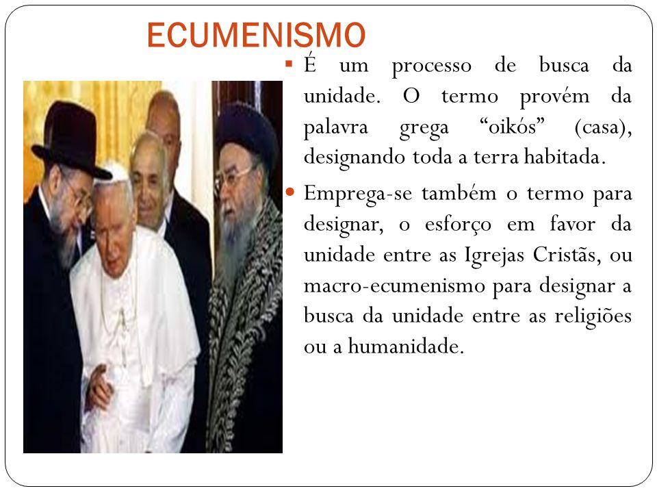 ECUMENISMO É um processo de busca da unidade. O termo provém da palavra grega oikós (casa), designando toda a terra habitada.