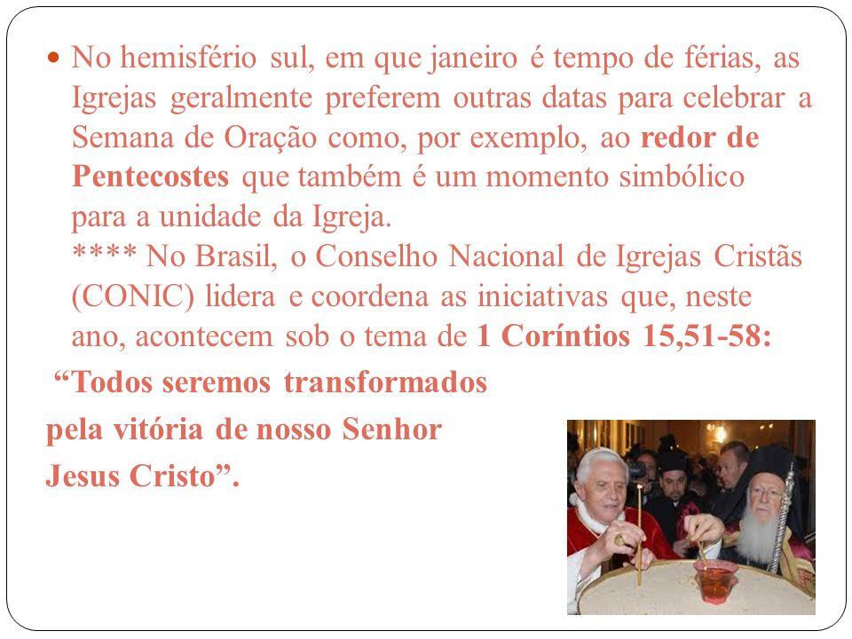 No hemisfério sul, em que janeiro é tempo de férias, as Igrejas geralmente preferem outras datas para celebrar a Semana de Oração como, por exemplo, ao redor de Pentecostes que também é um momento simbólico para a unidade da Igreja. **** No Brasil, o Conselho Nacional de Igrejas Cristãs (CONIC) lidera e coordena as iniciativas que, neste ano, acontecem sob o tema de 1 Coríntios 15,51-58:
