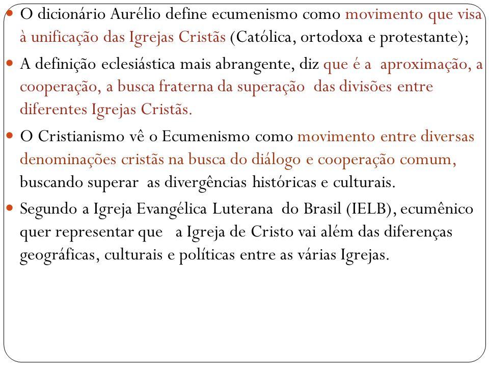 O dicionário Aurélio define ecumenismo como movimento que visa à unificação das Igrejas Cristãs (Católica, ortodoxa e protestante);