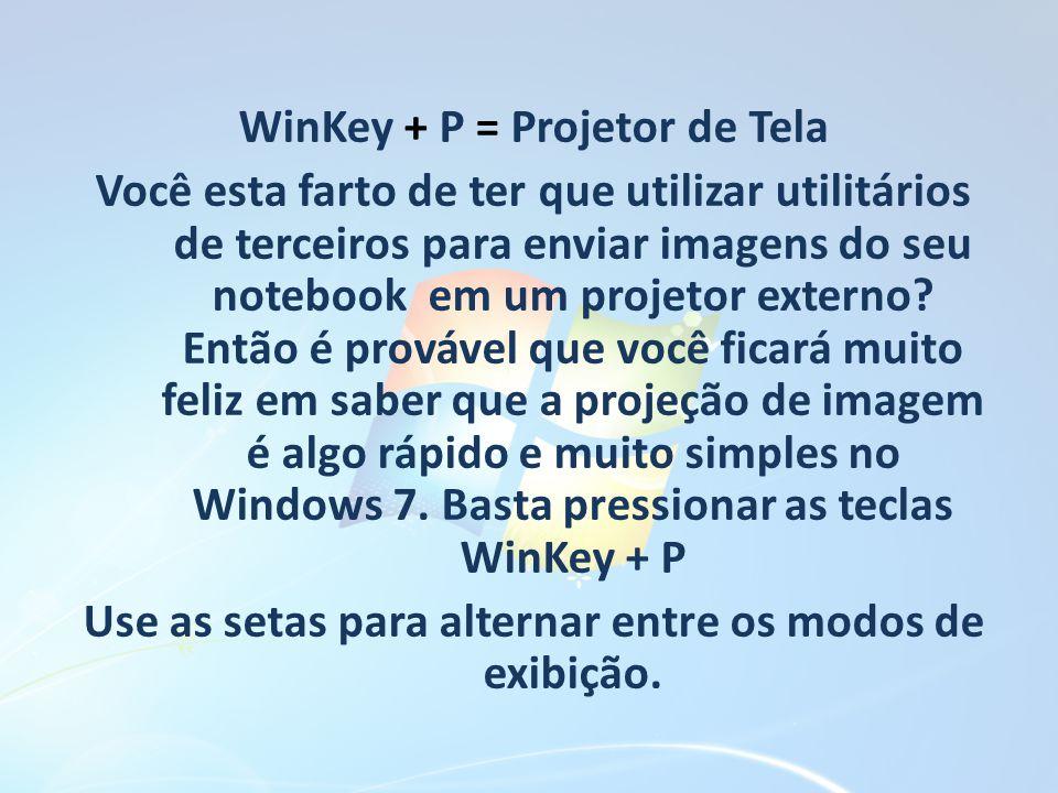 WinKey + P = Projetor de Tela Você esta farto de ter que utilizar utilitários de terceiros para enviar imagens do seu notebook em um projetor externo Então é provável que você ficará muito feliz em saber que a projeção de imagem é algo rápido e muito simples no Windows 7. Basta pressionar as teclas WinKey + P Use as setas para alternar entre os modos de exibição.
