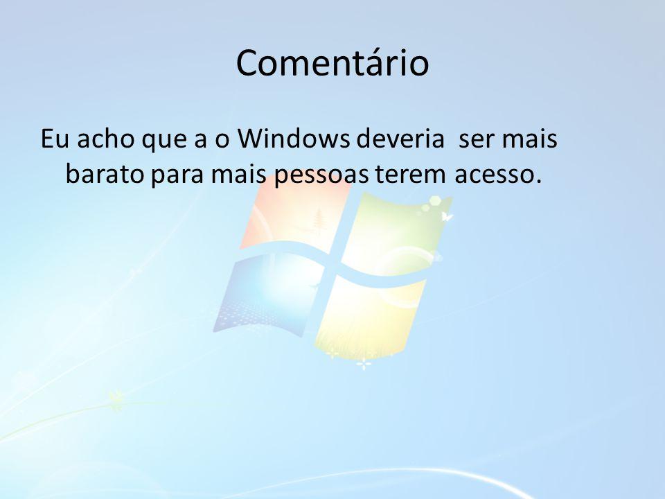 Comentário Eu acho que a o Windows deveria ser mais barato para mais pessoas terem acesso.