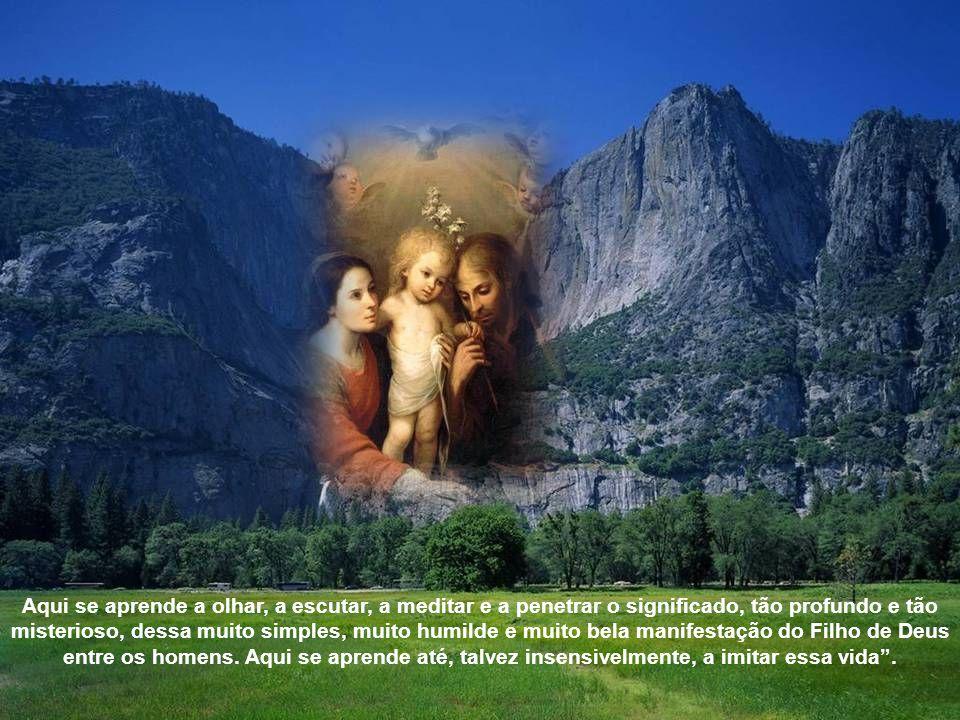 Aqui se aprende a olhar, a escutar, a meditar e a penetrar o significado, tão profundo e tão misterioso, dessa muito simples, muito humilde e muito bela manifestação do Filho de Deus entre os homens.
