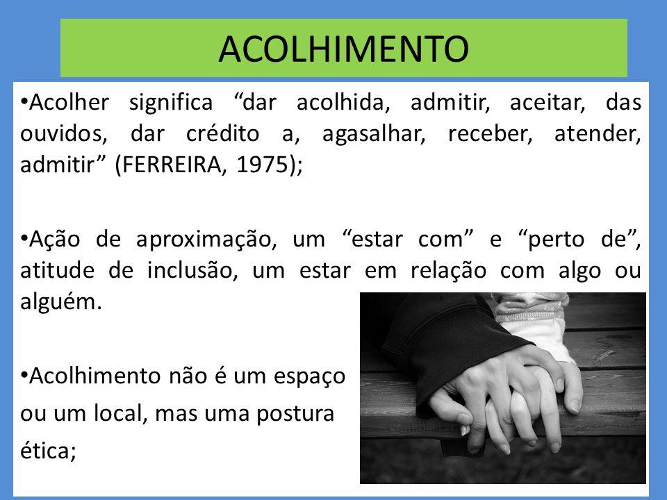 ACOLHIMENTO Acolher significa dar acolhida, admitir, aceitar, das ouvidos, dar crédito a, agasalhar, receber, atender, admitir (FERREIRA, 1975);