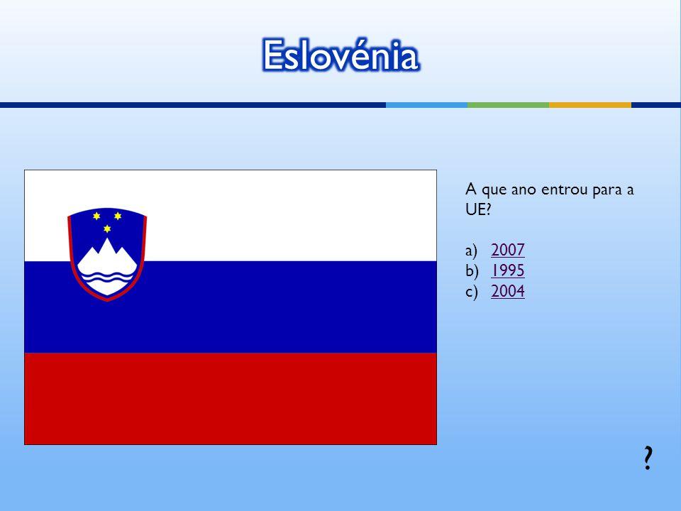 Eslovénia A que ano entrou para a UE 2007 1995 2004