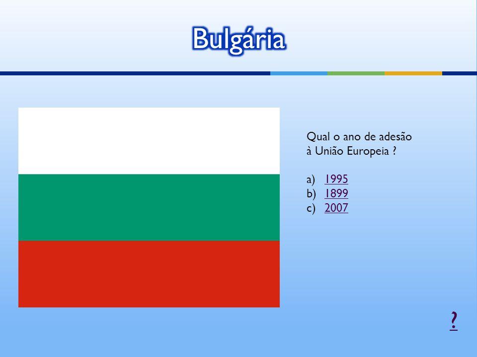 Bulgária Qual o ano de adesão à União Europeia 1995 1899 2007