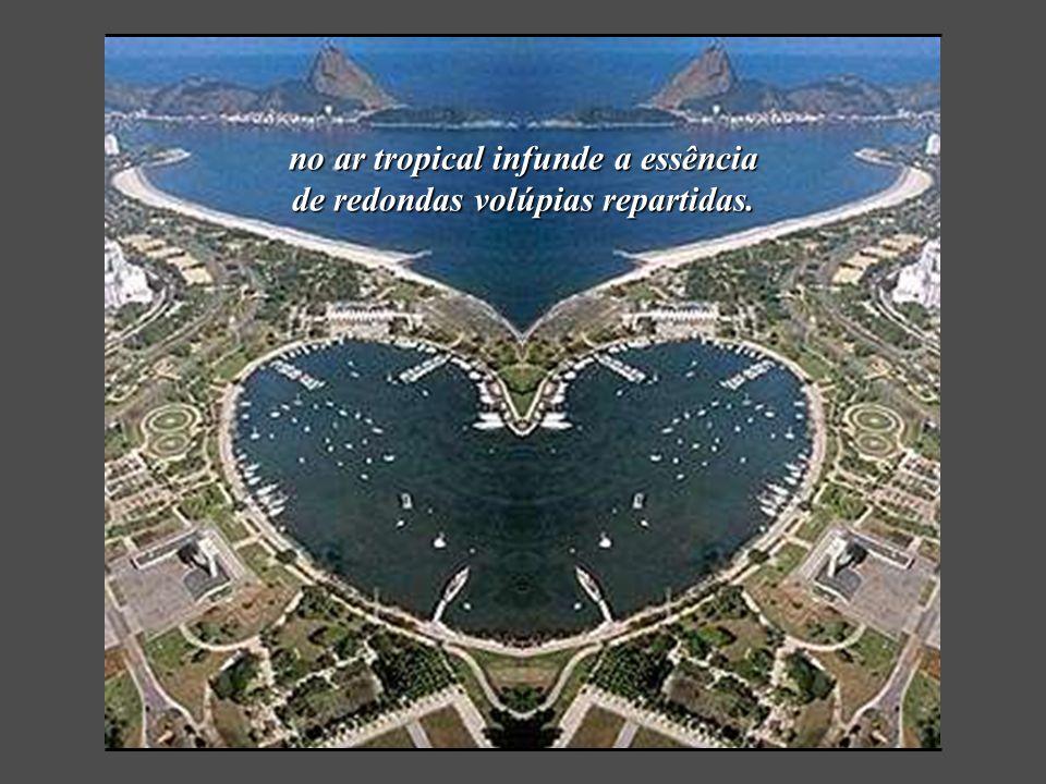 no ar tropical infunde a essência de redondas volúpias repartidas.