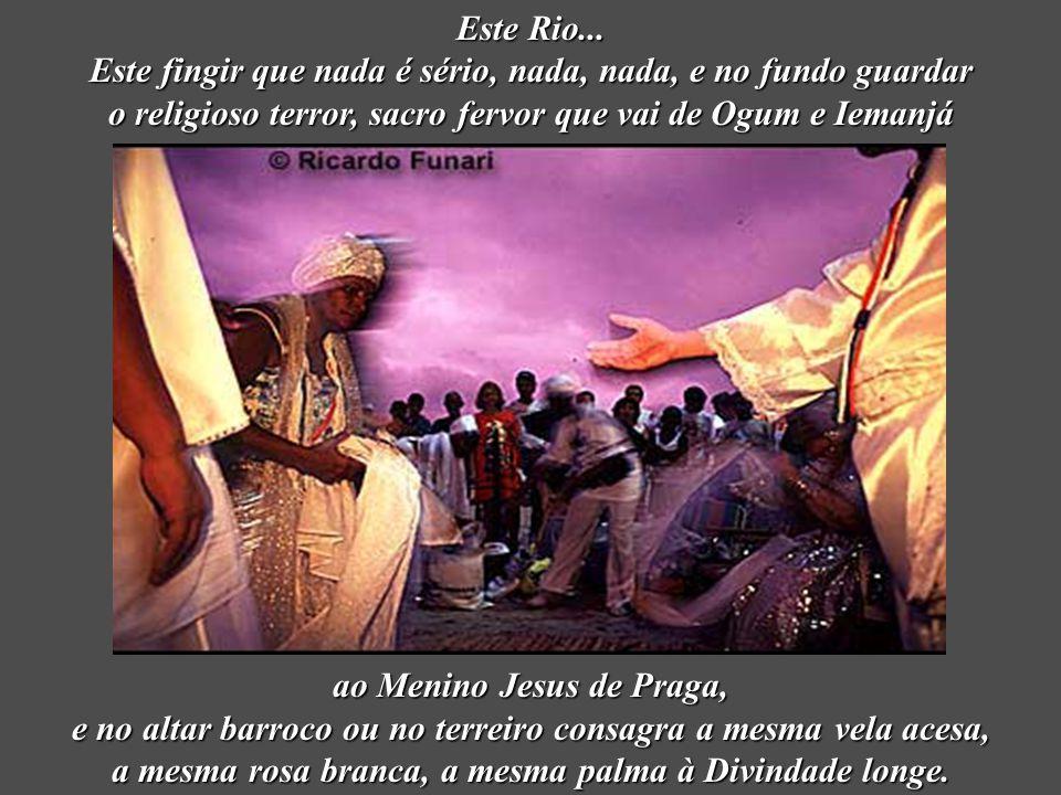 Este Rio... Este fingir que nada é sério, nada, nada, e no fundo guardar o religioso terror, sacro fervor que vai de Ogum e Iemanjá