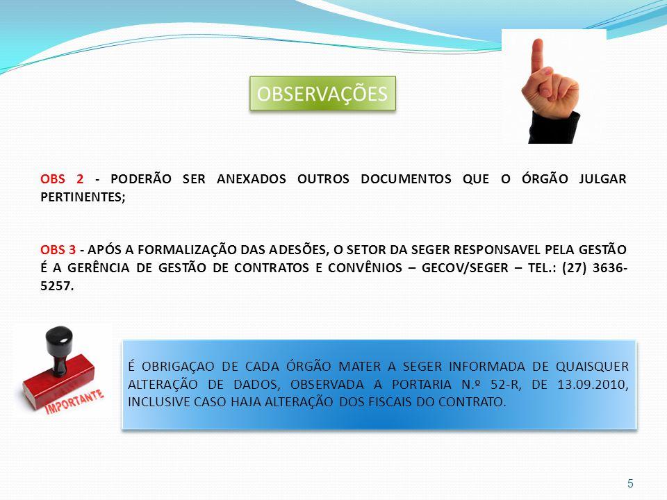 OBS 2 - PODERÃO SER ANEXADOS OUTROS DOCUMENTOS QUE O ÓRGÃO JULGAR PERTINENTES; OBS 3 - APÓS A FORMALIZAÇÃO DAS ADESÕES, O SETOR DA SEGER RESPONSAVEL PELA GESTÃO É A GERÊNCIA DE GESTÃO DE CONTRATOS E CONVÊNIOS – GECOV/SEGER – TEL.: (27) 3636-5257.