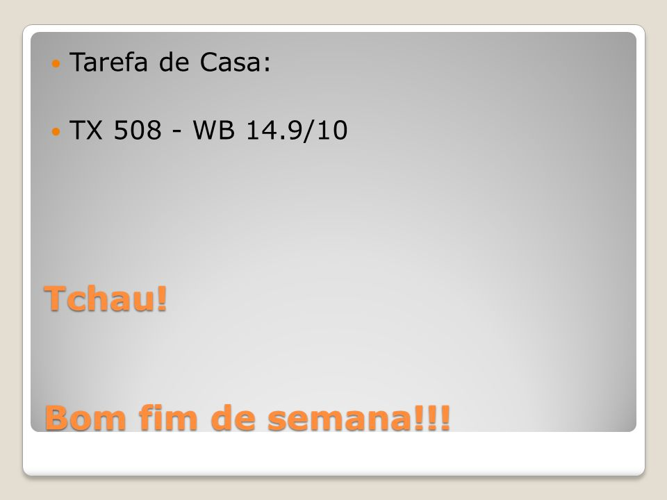 Tarefa de Casa: TX 508 - WB 14.9/10 Tchau! Bom fim de semana!!!