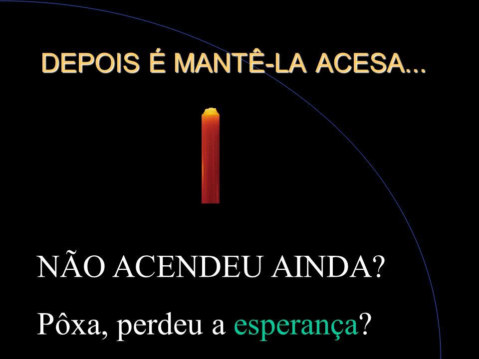DEPOIS É MANTÊ-LA ACESA...
