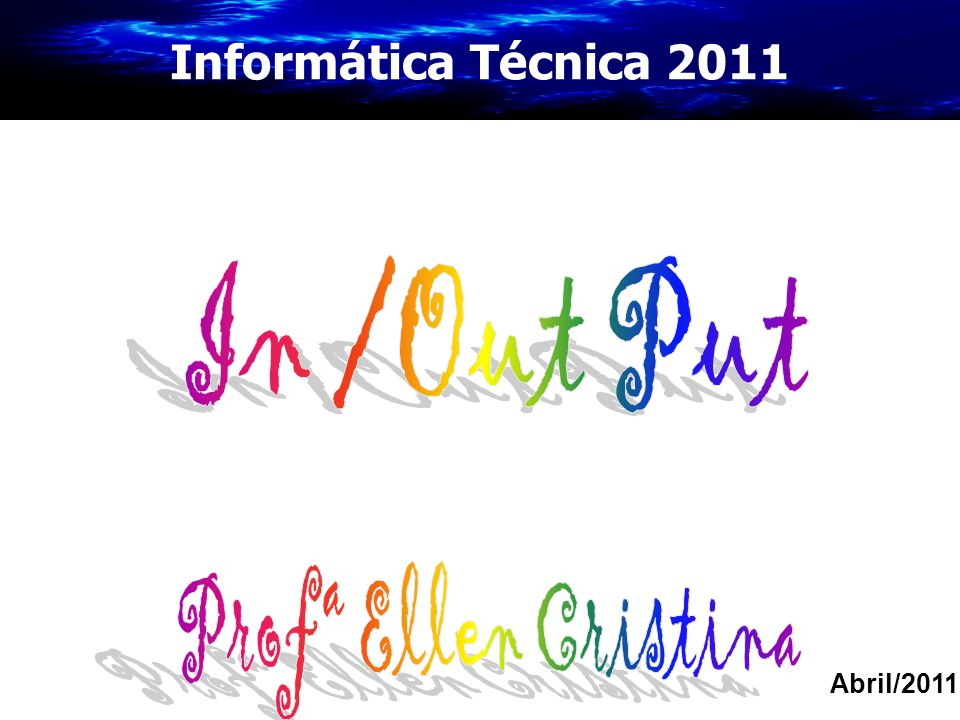 Informática Técnica 2011 In /Out Put Profª Ellen Cristina Abril/2011