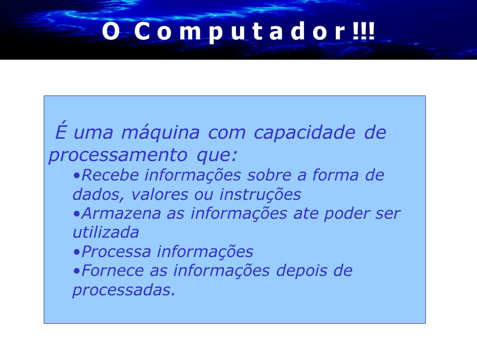 O C o m p u t a d o r !!! É uma máquina com capacidade de processamento que: Recebe informações sobre a forma de dados, valores ou instruções.