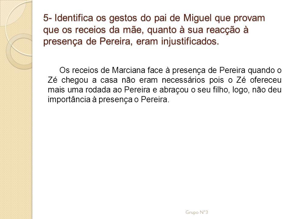 5- Identifica os gestos do pai de Miguel que provam que os receios da mãe, quanto à sua reacção à presença de Pereira, eram injustificados.