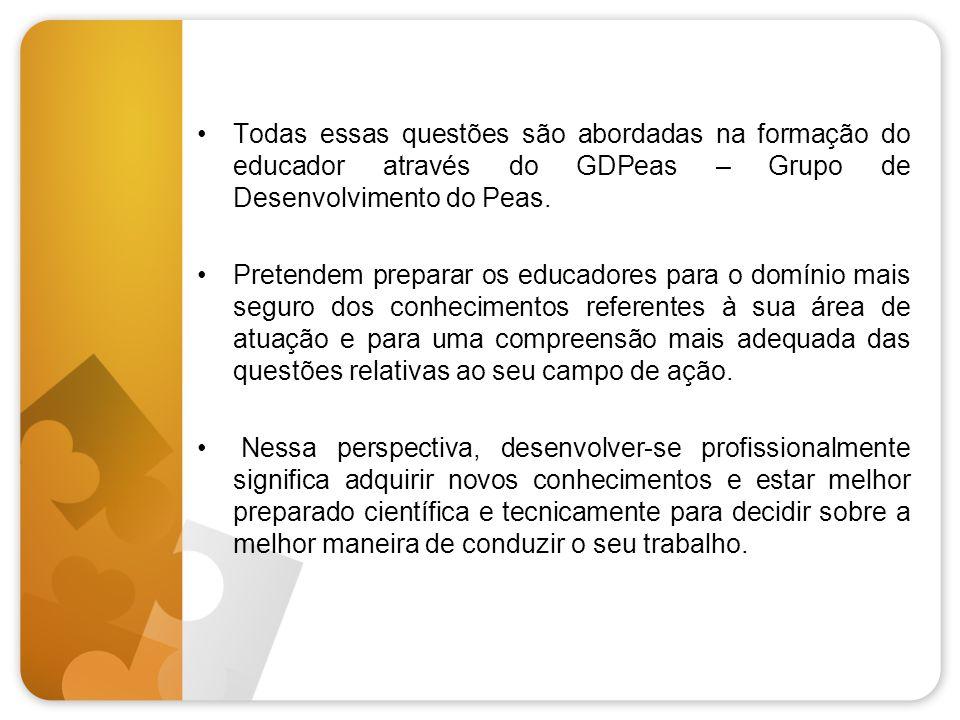 Todas essas questões são abordadas na formação do educador através do GDPeas – Grupo de Desenvolvimento do Peas.