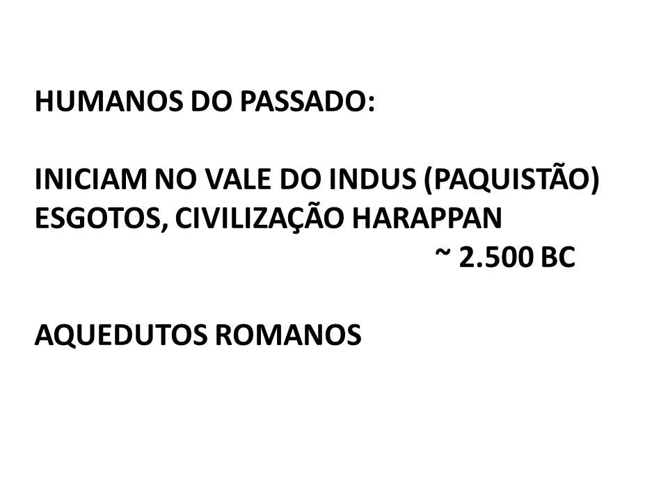 HUMANOS DO PASSADO: INICIAM NO VALE DO INDUS (PAQUISTÃO) ESGOTOS, CIVILIZAÇÃO HARAPPAN. ~ 2.500 BC.