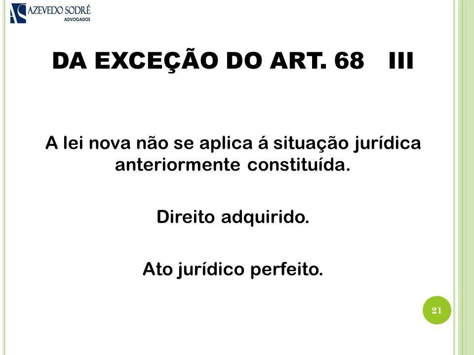 DA EXCEÇÃO DO ART. 68 III A lei nova não se aplica á situação jurídica anteriormente constituída.