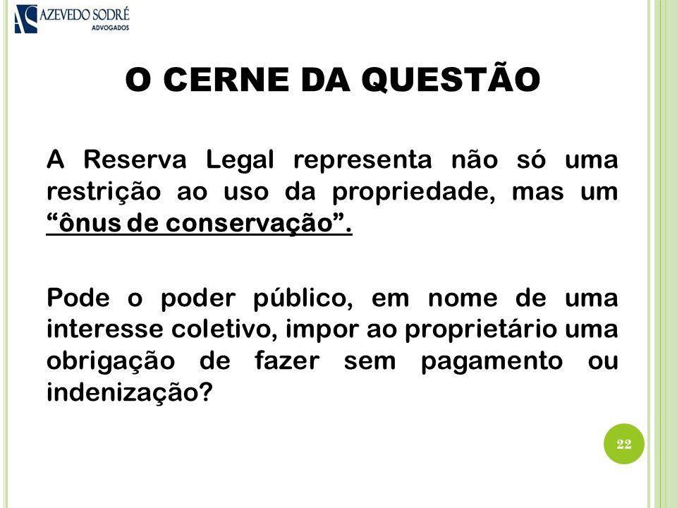 O CERNE DA QUESTÃO A Reserva Legal representa não só uma restrição ao uso da propriedade, mas um ônus de conservação .