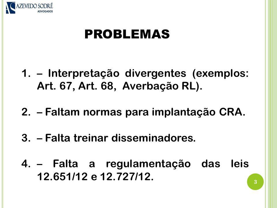 PROBLEMAS – Interpretação divergentes (exemplos: Art. 67, Art. 68, Averbação RL). – Faltam normas para implantação CRA.