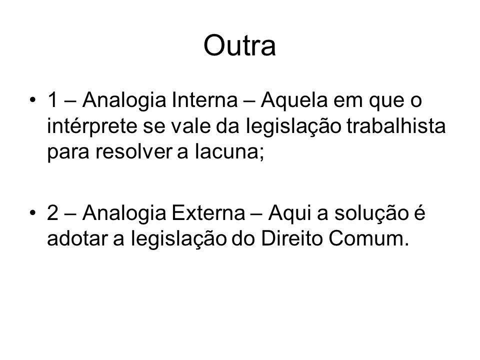 Outra 1 – Analogia Interna – Aquela em que o intérprete se vale da legislação trabalhista para resolver a lacuna;