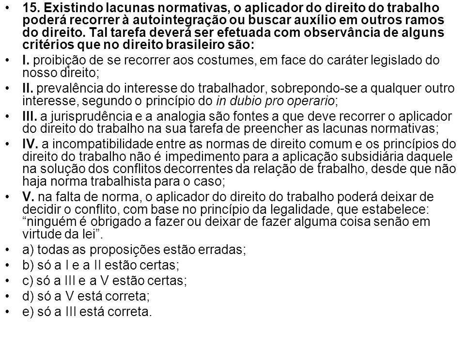 15. Existindo lacunas normativas, o aplicador do direito do trabalho poderá recorrer à autointegração ou buscar auxílio em outros ramos do direito. Tal tarefa deverá ser efetuada com observância de alguns critérios que no direito brasileiro são: