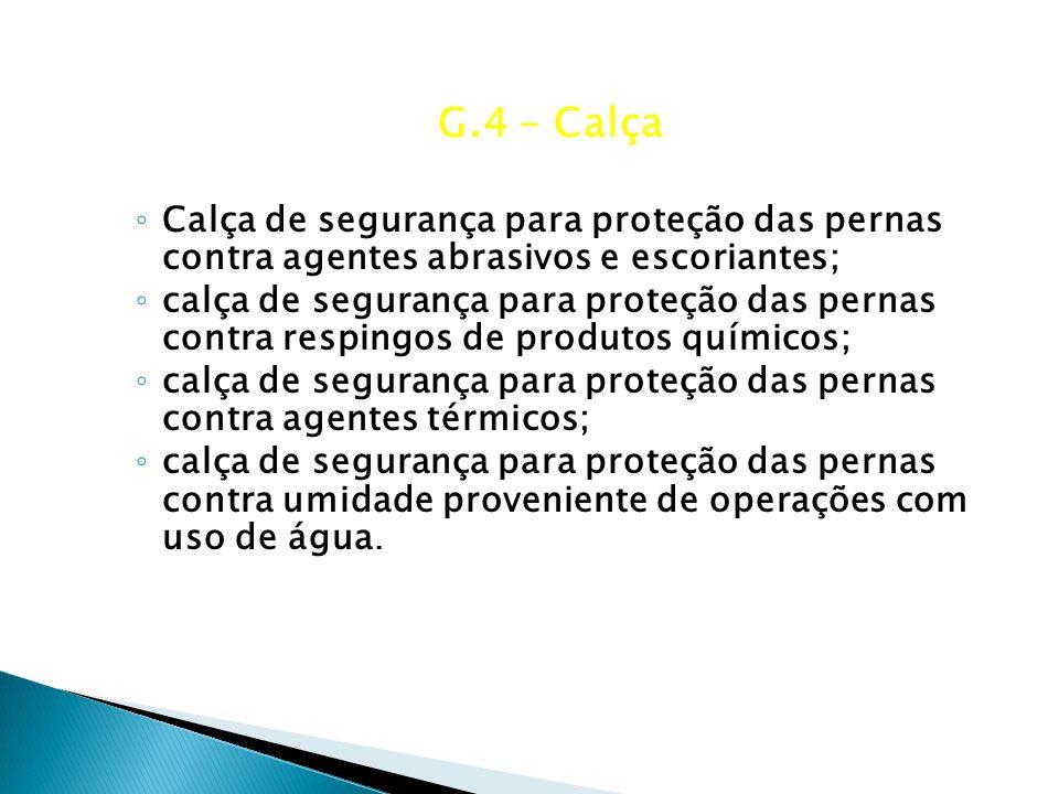 G.4 – Calça Calça de segurança para proteção das pernas contra agentes abrasivos e escoriantes;