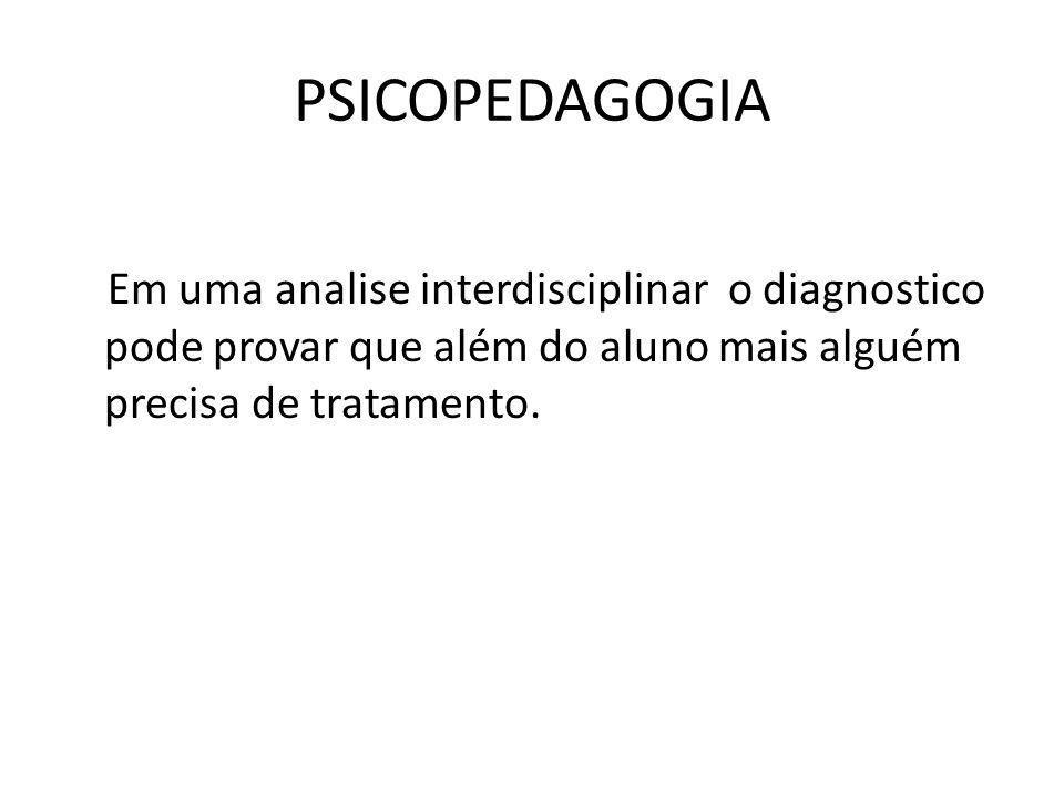 PSICOPEDAGOGIA Em uma analise interdisciplinar o diagnostico pode provar que além do aluno mais alguém precisa de tratamento.