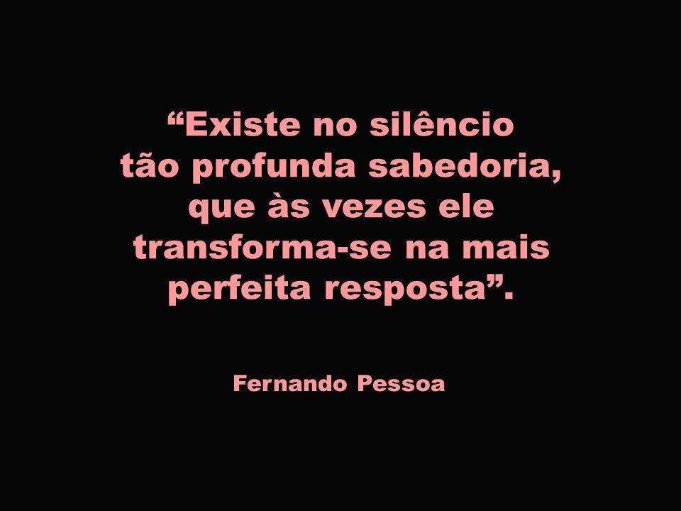 Existe no silêncio tão profunda sabedoria, que às vezes ele transforma-se na mais perfeita resposta .