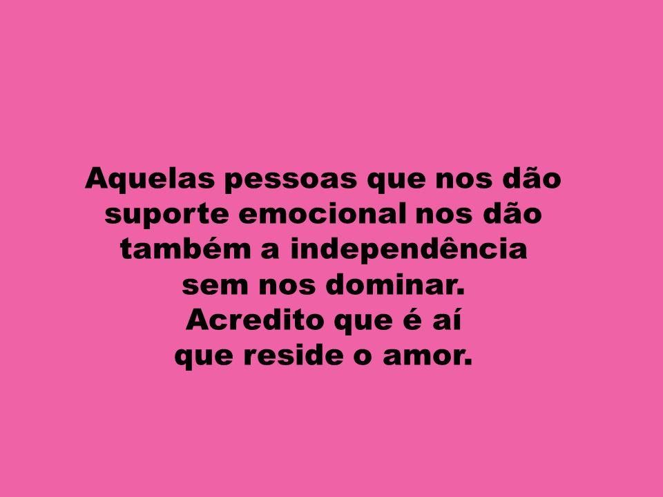 Aquelas pessoas que nos dão suporte emocional nos dão também a independência