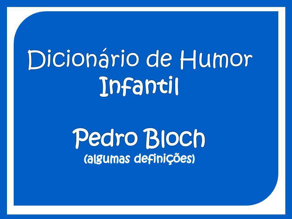 Dicionário de Humor Infantil Pedro Bloch (algumas definições)
