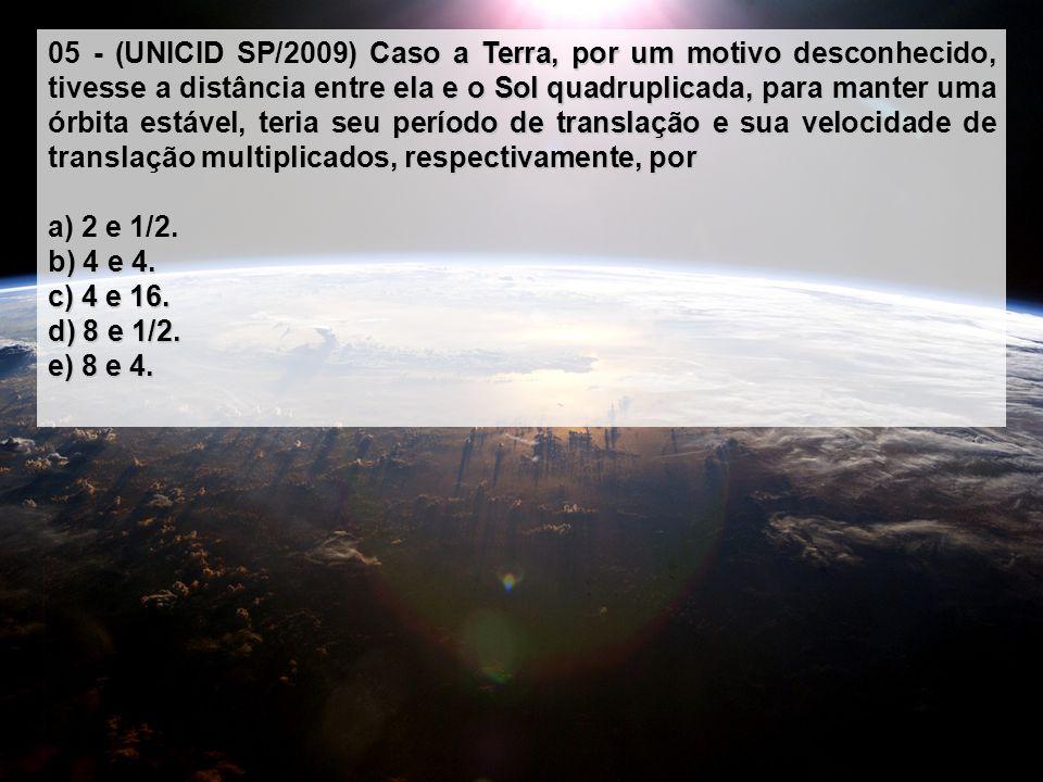 05 - (UNICID SP/2009) Caso a Terra, por um motivo desconhecido, tivesse a distância entre ela e o Sol quadruplicada, para manter uma órbita estável, teria seu período de translação e sua velocidade de translação multiplicados, respectivamente, por