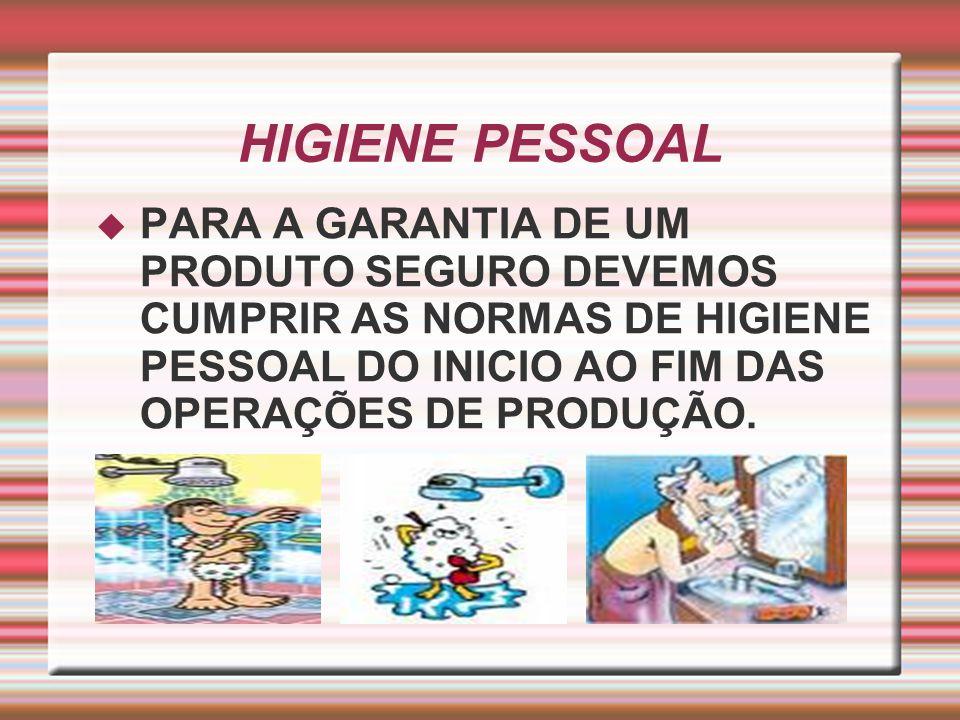 HIGIENE PESSOAL PARA A GARANTIA DE UM PRODUTO SEGURO DEVEMOS CUMPRIR AS NORMAS DE HIGIENE PESSOAL DO INICIO AO FIM DAS OPERAÇÕES DE PRODUÇÃO.