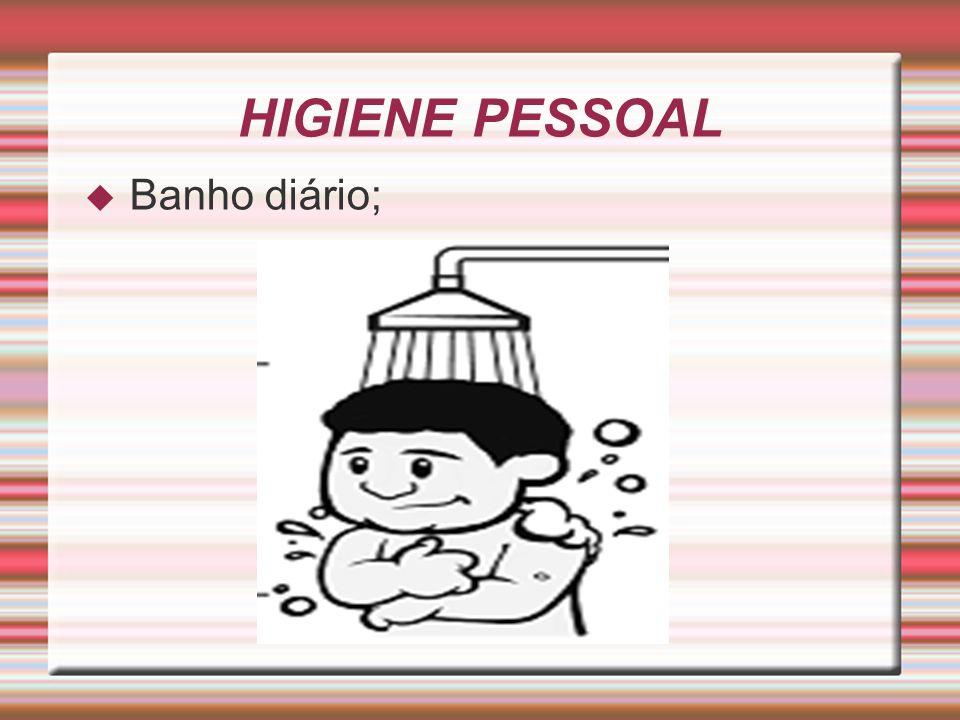 HIGIENE PESSOAL Banho diário;
