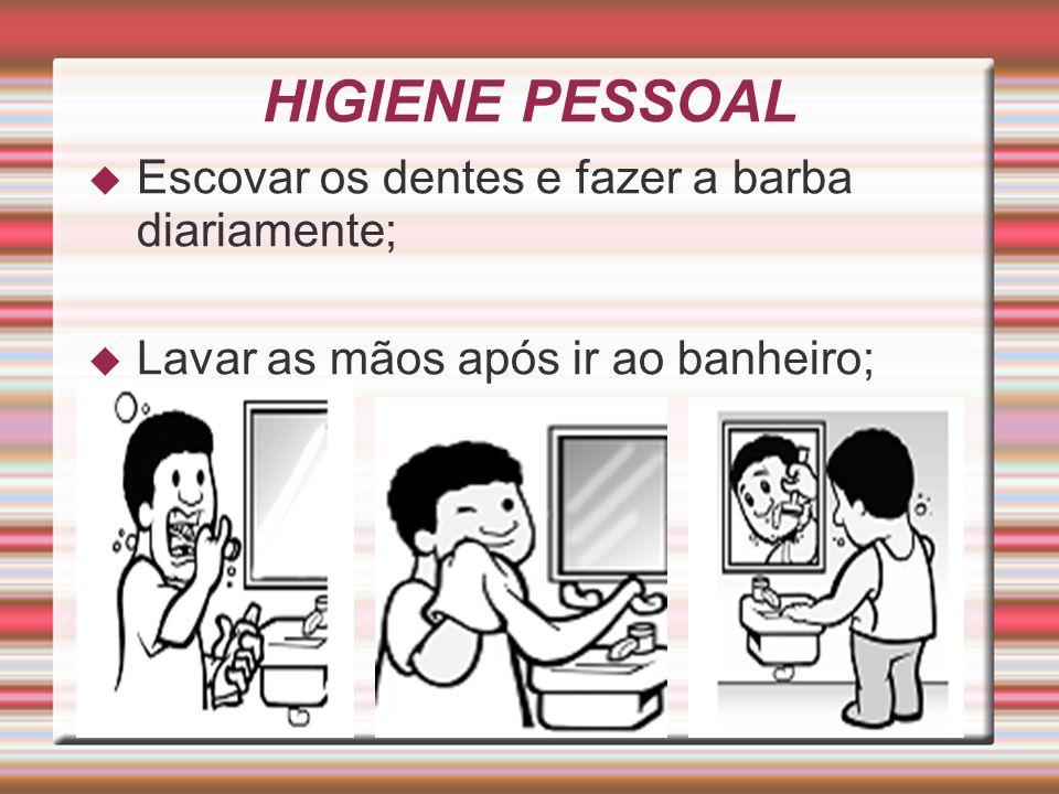 HIGIENE PESSOAL Escovar os dentes e fazer a barba diariamente;
