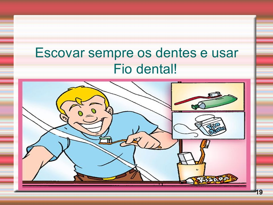 Escovar sempre os dentes e usar Fio dental!