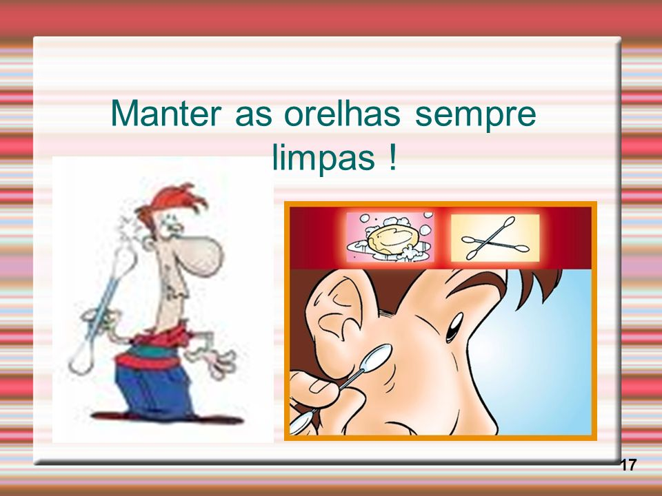 Manter as orelhas sempre limpas !