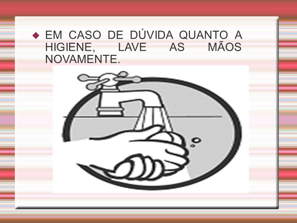 EM CASO DE DÚVIDA QUANTO A HIGIENE, LAVE AS MÃOS NOVAMENTE.