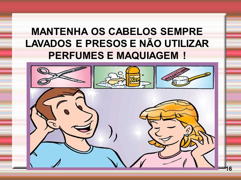 MANTENHA OS CABELOS SEMPRE LAVADOS E PRESOS E NÃO UTILIZAR PERFUMES E MAQUIAGEM !