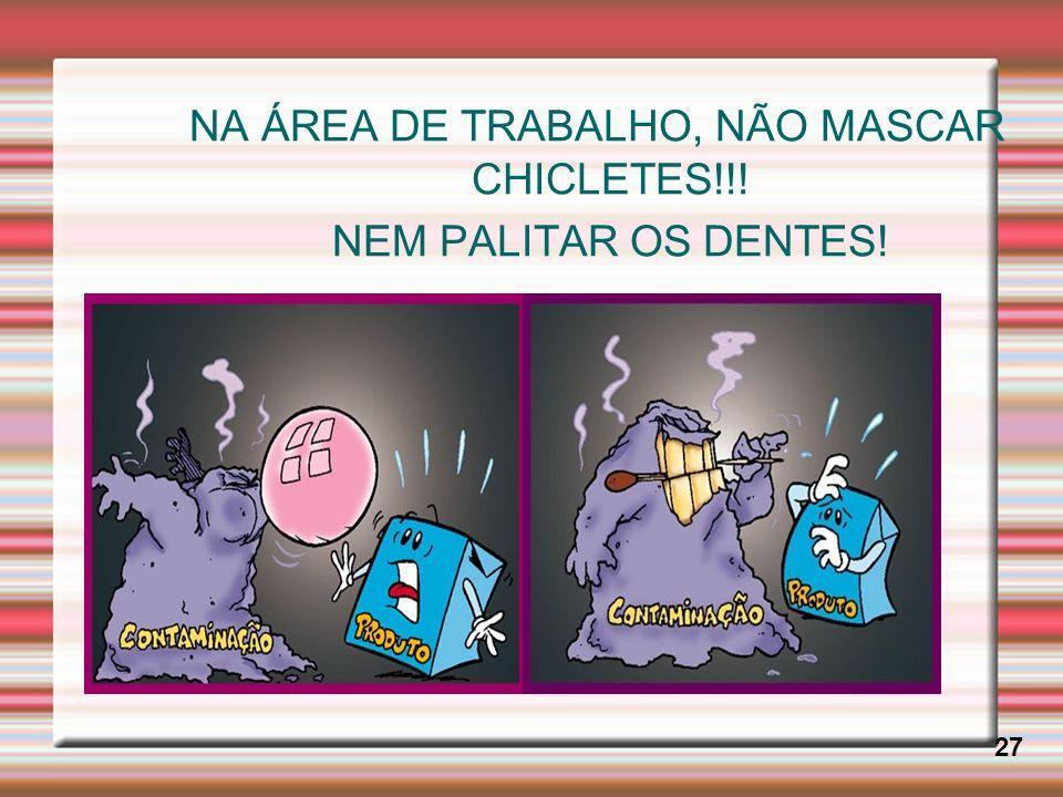 NA ÁREA DE TRABALHO, NÃO MASCAR CHICLETES!!! NEM PALITAR OS DENTES!