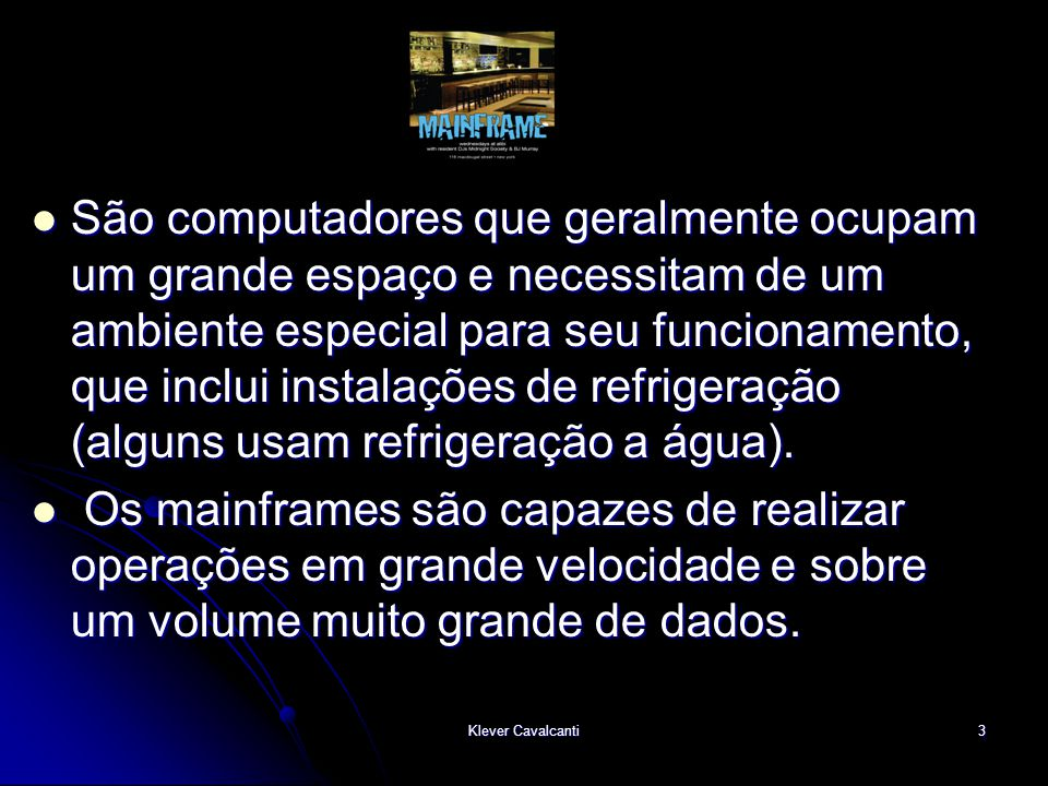 São computadores que geralmente ocupam um grande espaço e necessitam de um ambiente especial para seu funcionamento, que inclui instalações de refrigeração (alguns usam refrigeração a água).