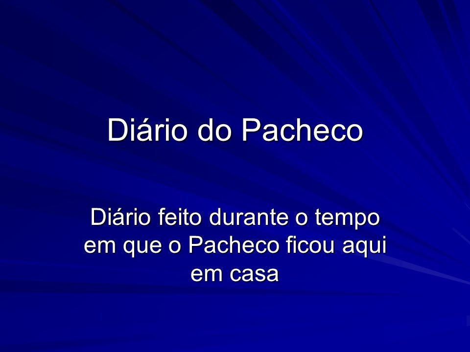 Diário feito durante o tempo em que o Pacheco ficou aqui em casa