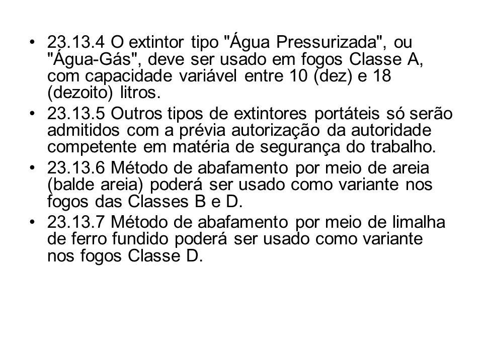 23.13.4 O extintor tipo Água Pressurizada , ou Água-Gás , deve ser usado em fogos Classe A, com capacidade variável entre 10 (dez) e 18 (dezoito) litros.