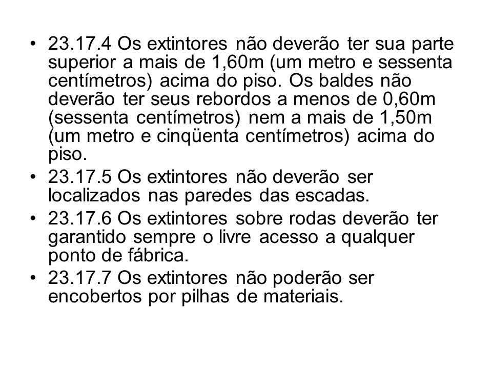 23.17.4 Os extintores não deverão ter sua parte superior a mais de 1,60m (um metro e sessenta centímetros) acima do piso. Os baldes não deverão ter seus rebordos a menos de 0,60m (sessenta centímetros) nem a mais de 1,50m (um metro e cinqüenta centímetros) acima do piso.